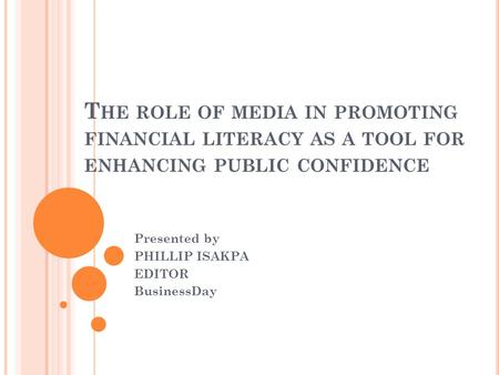 T HE ROLE OF MEDIA IN PROMOTING FINANCIAL LITERACY AS A TOOL FOR ENHANCING PUBLIC CONFIDENCE Presented by PHILLIP ISAKPA EDITOR BusinessDay.
