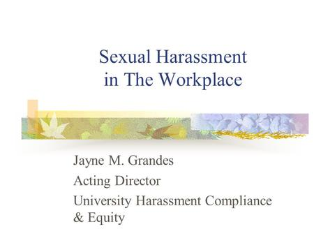 Sexual Harassment in The Workplace Jayne M. Grandes Acting Director University Harassment Compliance & Equity.