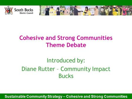 Sustainable Community Strategy – Cohesive and Strong Communities Cohesive and Strong Communities Theme Debate Introduced by: Diane Rutter – Community Impact.