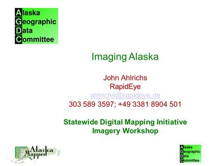 Imaging Alaska John Ahlrichs RapidEye 303 589 3597; +49 3381 8904 501 Statewide Digital Mapping Initiative Imagery Workshop.
