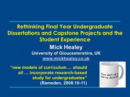 Rethinking Final Year Undergraduate Dissertations and Capstone Projects and the Student Experience Mick Healey University of Gloucestershire, UK www.mickhealey.co.uk.