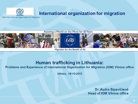 1 Dr. Audra Sipavičienė Head of IOM Vilnius office Human trafficking in Lithuania: Problems and Experience of International Organization for Migration.