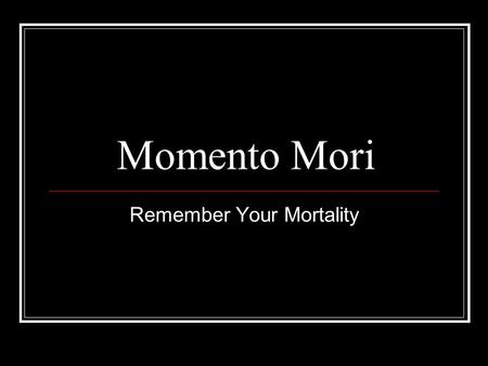 Momento Mori Remember Your Mortality. Memento mori is a Latin phrasetranslated as Remember your mortality, Remember you must die or Remember you.