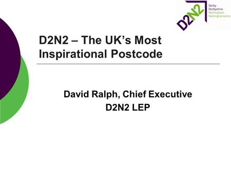 D2N2 – The UK's Most Inspirational Postcode David Ralph, Chief Executive D2N2 LEP.