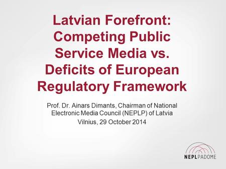 Latvian Forefront: Competing Public Service Media vs. Deficits of European Regulatory Framework Prof. Dr. Ainars Dimants, Chairman of National Electronic.