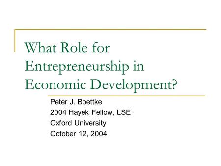 What Role for Entrepreneurship in Economic Development? Peter J. Boettke 2004 Hayek Fellow, LSE Oxford University October 12, 2004.