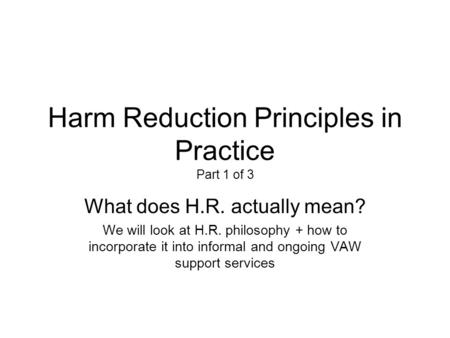 Harm Reduction Principles in Practice Part 1 of 3 What does H.R. actually mean? We will look at H.R. philosophy + how to incorporate it into informal and.