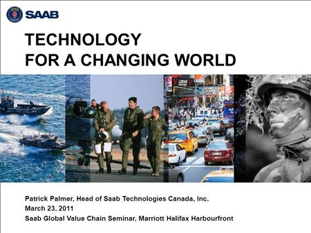 TECHNOLOGY FOR A CHANGING WORLD Patrick Palmer, Head of Saab Technologies Canada, Inc. March 23, 2011 Saab Global Value Chain Seminar, Marriott Halifax.
