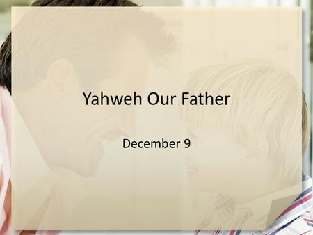 "Yahweh Our Father December 9. What do you think? What are some characteristics and behaviors of a ""good father?"" Today we look at God as our Father …"