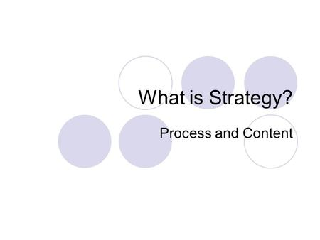 What is Strategy? Process and Content. History of Strategy? Rooted in the Military Originated in business with the emergence of the business schools (Wharton.