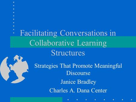 Facilitating Conversations in Collaborative Learning Structures Strategies That Promote Meaningful Discourse Janice Bradley Charles A. Dana Center.