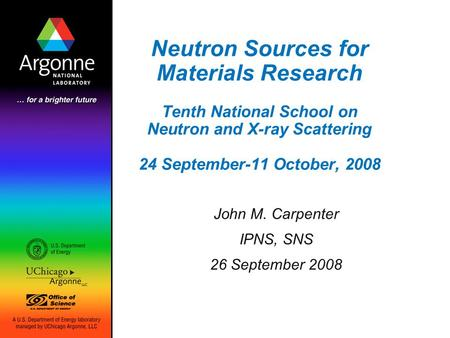 Neutron Sources for Materials Research Tenth National School on Neutron and X-ray Scattering 24 September-11 October, 2008 John M. Carpenter IPNS, SNS.