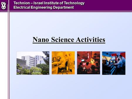 Nano Science Activities Technion – Israel Institute of Technology Electrical Engineering Department.