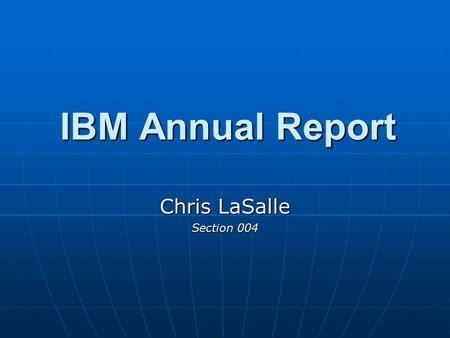 IBM Annual Report Chris LaSalle Section 004. IBM: Executive Summary Recognizing the shift in the field of information technology, IBM's Management team.