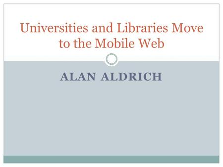 ALAN ALDRICH Universities and Libraries Move to the Mobile Web.