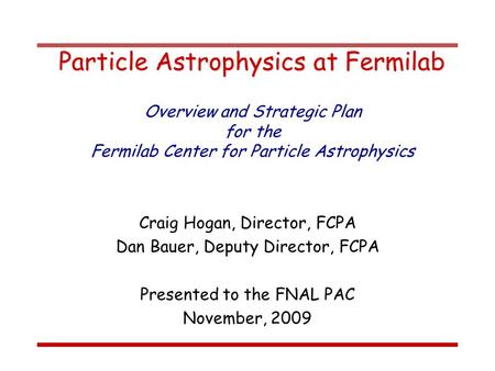 Particle Astrophysics at Fermilab Craig Hogan, Director, FCPA Dan Bauer, Deputy Director, FCPA Presented to the FNAL PAC November, 2009 Overview and Strategic.
