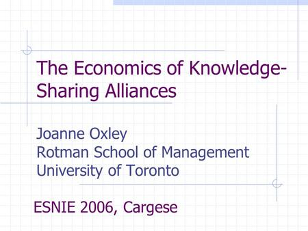 The Economics of Knowledge- Sharing Alliances Joanne Oxley Rotman School of Management University of Toronto ESNIE 2006, Cargese.