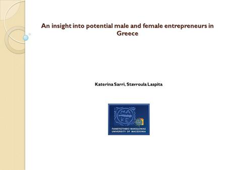 An insight into potential male and female entrepreneurs in Greece KaterinaSarriStavroulaLaspita Katerina Sarri, Stavroula Laspita.