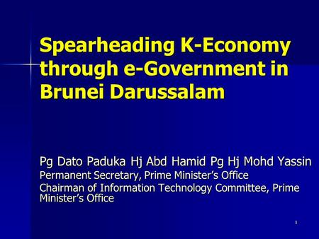 1 Spearheading K-Economy through e-Government in Brunei Darussalam Pg Dato Paduka Hj Abd Hamid Pg Hj Mohd Yassin Permanent Secretary, Prime Minister's.