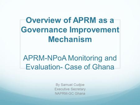Overview of APRM as a Governance Improvement Mechanism APRM-NPoA Monitoring and Evaluation- Case of Ghana By Samuel Cudjoe Executive Secretary NAPRM-GC.