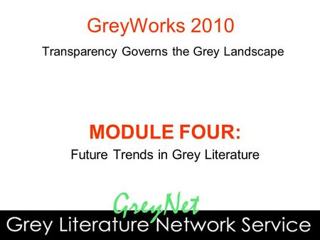 MODULE FOUR: Future Trends in Grey Literature GreyWorks 2010 Transparency Governs the Grey Landscape.