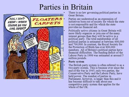 Parties in Britain There is no law governing political parties in Great Britain. Parties are understood as an expression of initiatives born out of society.