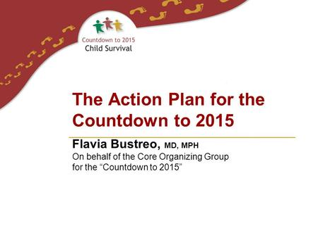 "Flavia Bustreo, MD, MPH On behalf of the Core Organizing Group for the ""Countdown to 2015"" The Action Plan for the Countdown to 2015."