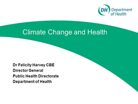 Climate Change and Health Dr Felicity Harvey CBE Director General Public Health Directorate Department of Health.