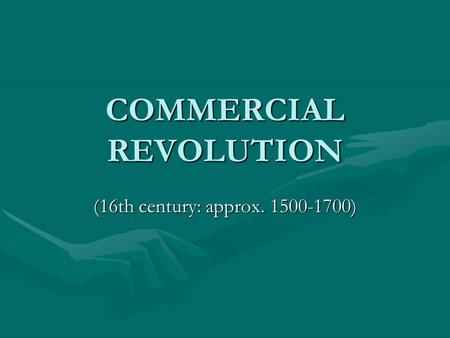 COMMERCIAL REVOLUTION (16th century: approx. 1500-1700)
