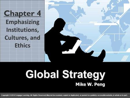 Global Strategy Mike W. Peng c h a p t e r 44 Copyright © 2014 Cengage Learning. All Rights Reserved. May not be scanned, copied or duplicated, or posted.
