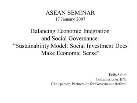 "ASEAN SEMINAR 17 January 2007 Balancing Economic Integration and Social Governance: ""Sustainability Model: Social Investment Does Make Economic Sense"""