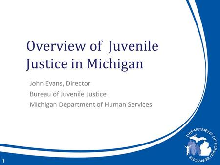 Overview of Juvenile Justice in Michigan John Evans, Director Bureau of Juvenile Justice Michigan Department of Human Services 1.