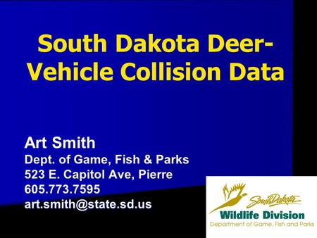 South Dakota Deer- Vehicle Collision Data Art Smith Dept. of Game, Fish & Parks 523 E. Capitol Ave, Pierre