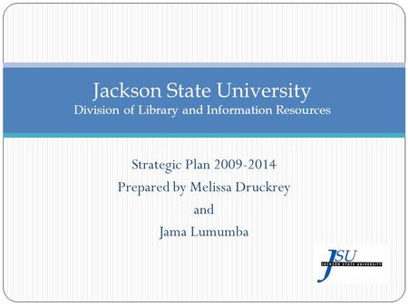 Strategic Plan 2009-2014 Prepared by Melissa Druckrey and Jama Lumumba Jackson State University Division of Library and Information Resources.