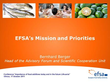 "EFSA's Mission and Priorities Bernhard Berger Head of the Advisory Forum and Scientific Cooperation Unit Conference ""Importance of food additives today."