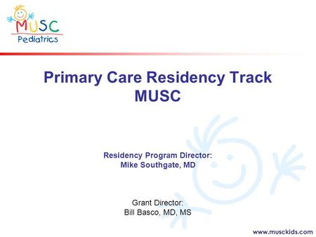 Www.musckids.com Primary Care Residency Track MUSC Residency Program Director: Mike Southgate, MD Grant Director: Bill Basco, MD, MS.