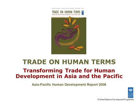 © United Nations Development Programme TRADE ON HUMAN TERMS Transforming Trade for Human Development in Asia and the Pacific Asia-Pacific Human Development.