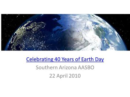 Celebrating 40 Years of Earth Day Southern Arizona AASBO 22 April 2010.