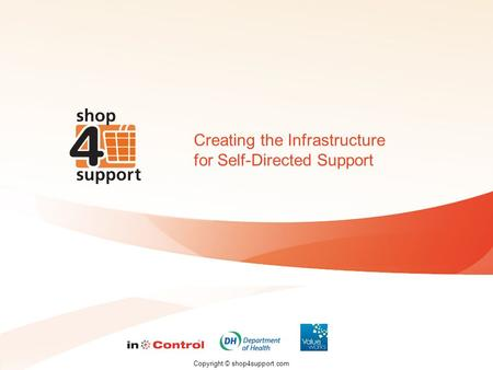 Copyright © shop4support.com Creating the Infrastructure for Self-Directed Support.