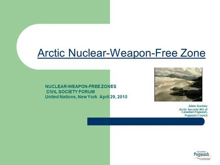 Arctic Nuclear-Weapon-Free Zone NUCLEAR-WEAPON-FREE ZONES CIVIL SOCIETY FORUM United Nations, New York April 29, 2010 Adele Buckley Arctic Security WG.