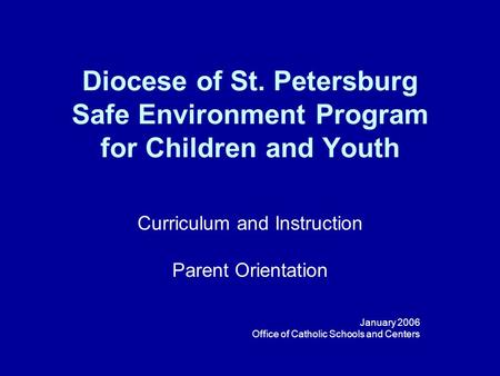 Diocese of St. Petersburg Safe Environment Program for Children and Youth Curriculum and Instruction Parent Orientation January 2006 Office of Catholic.