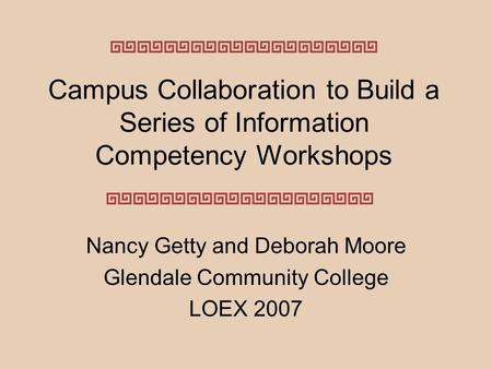 Campus Collaboration to Build a Series of Information Competency Workshops Nancy Getty and Deborah Moore Glendale Community College LOEX 2007.