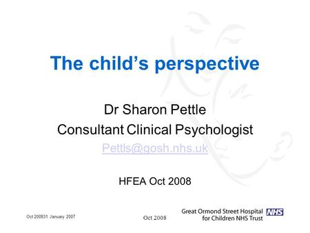 Oct 200831 January 2007 Oct 2008 The child's perspective Dr Sharon Pettle Consultant Clinical Psychologist HFEA Oct 2008.
