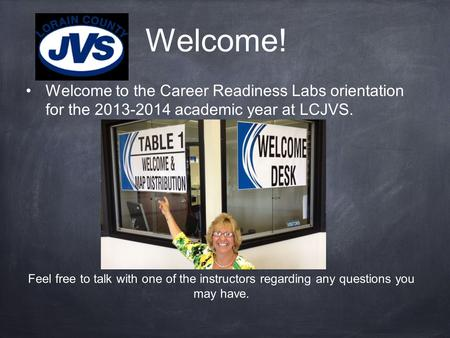 Welcome! Welcome to the Career Readiness Labs orientation for the 2013-2014 academic year at LCJVS. Feel free to talk with one of the instructors regarding.