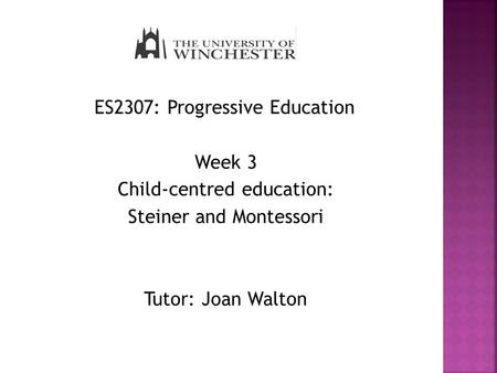 ES2307: Progressive Education Week 3 Child-centred education: Steiner and Montessori Tutor: Joan Walton.