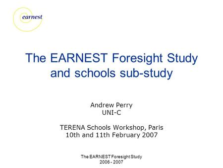 The EARNEST Foresight Study 2006 - 2007 The EARNEST Foresight Study and schools sub-study Andrew Perry UNI-C TERENA Schools Workshop, Paris 10th and 11th.