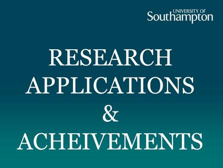 RESEARCH APPLICATIONS & ACHEIVEMENTS. A research-led university. 200+ Research Groups.
