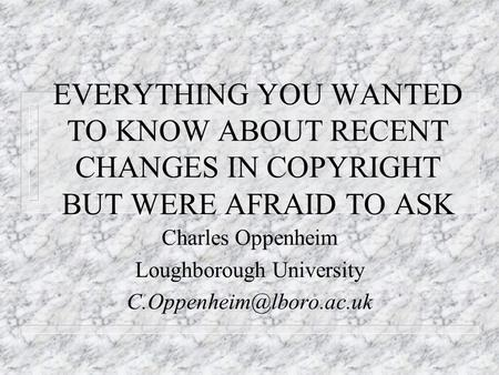 EVERYTHING YOU WANTED TO KNOW ABOUT RECENT CHANGES IN COPYRIGHT BUT WERE AFRAID TO ASK Charles Oppenheim Loughborough University