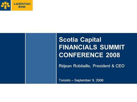Scotia Capital FINANCIALS SUMMIT CONFERENCE 2008 Réjean Robitaille, President & CEO Toronto – September 9, 2008.