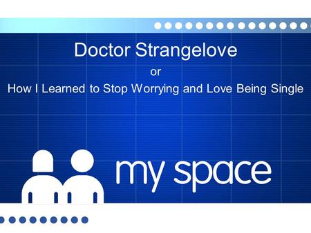 Doctor Strangelove or How I Learned to Stop Worrying and Love Being Single.